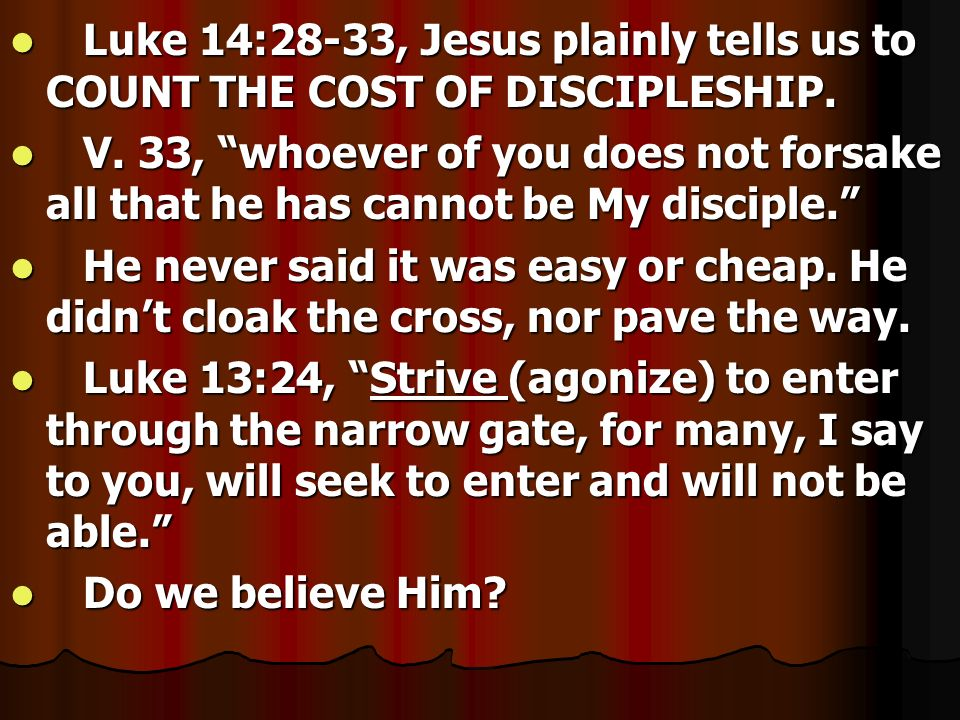 Luke 14:28-33, Jesus plainly tells us to COUNT THE COST OF DISCIPLESHIP.