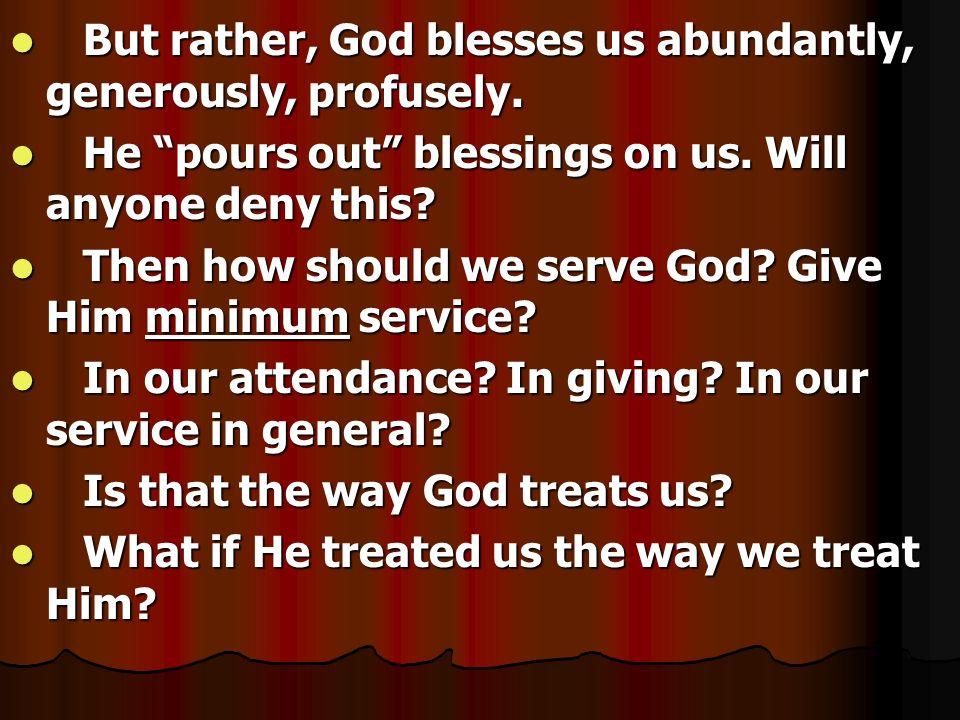 But rather, God blesses us abundantly, generously, profusely.