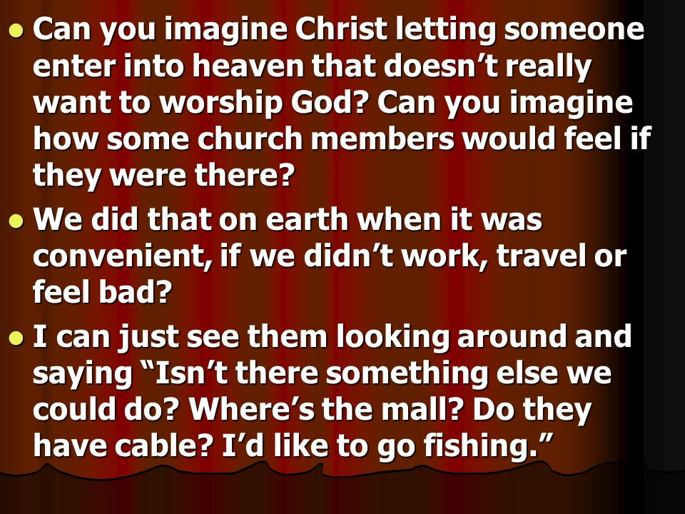 Can you imagine Christ letting someone enter into heaven that doesn't really want to worship God Can you imagine how some church members would feel if they were there