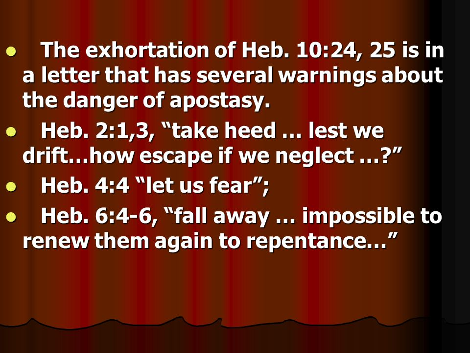 The exhortation of Heb. 10:24, 25 is in a letter that has several warnings about the danger of apostasy.