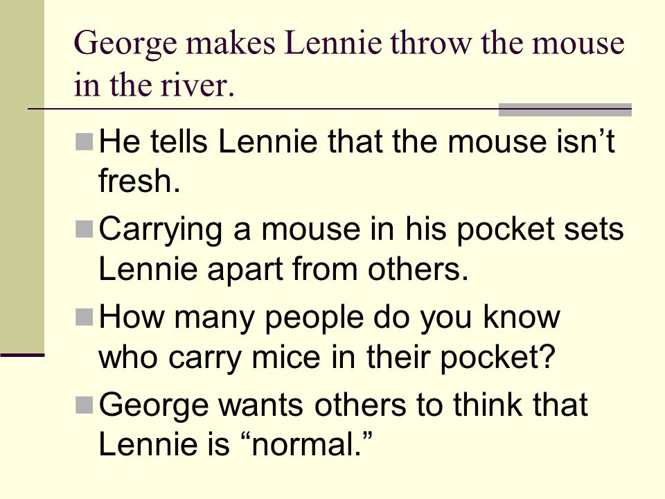 George makes Lennie throw the mouse in the river.