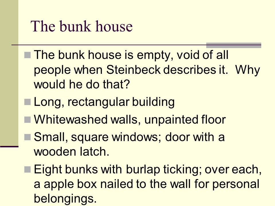 The bunk house The bunk house is empty, void of all people when Steinbeck describes it. Why would he do that