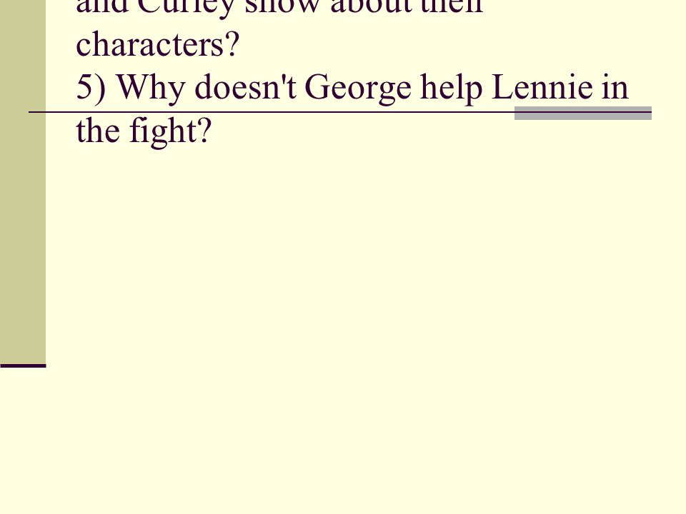 4) What does the fight between Lennie and Curley show about their characters.