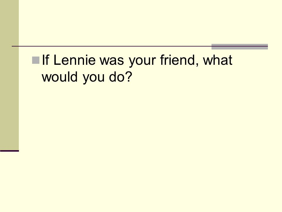 If Lennie was your friend, what would you do