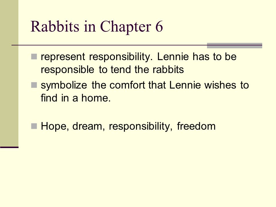Rabbits in Chapter 6 represent responsibility. Lennie has to be responsible to tend the rabbits.