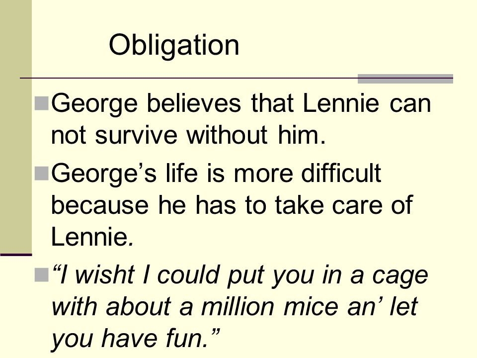 Obligation George believes that Lennie can not survive without him.