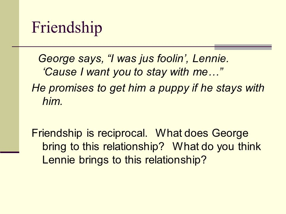 Friendship George says, I was jus foolin', Lennie. 'Cause I want you to stay with me… He promises to get him a puppy if he stays with him.