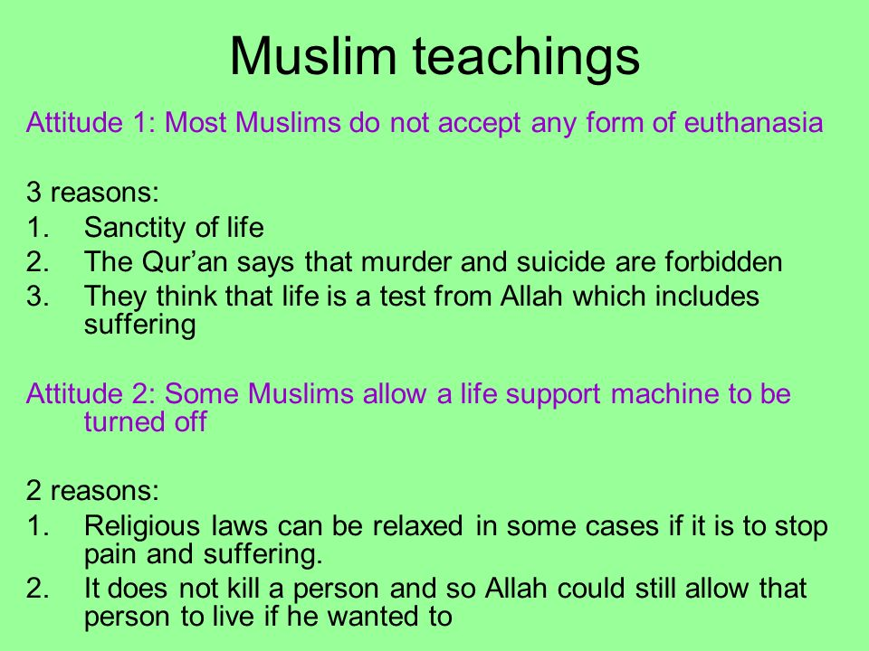 Muslim teachings Attitude 1: Most Muslims do not accept any form of euthanasia. 3 reasons: Sanctity of life.