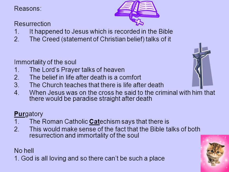Reasons: Resurrection. It happened to Jesus which is recorded in the Bible. The Creed (statement of Christian belief) talks of it.