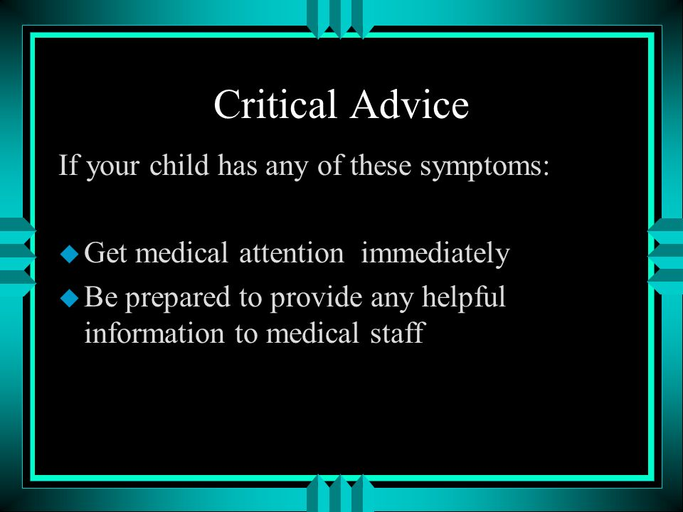 Critical Advice If your child has any of these symptoms: