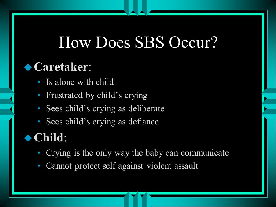 How Does SBS Occur Caretaker: Child: Is alone with child