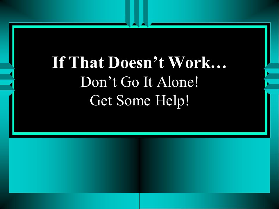 If That Doesn't Work… Don't Go It Alone! Get Some Help!