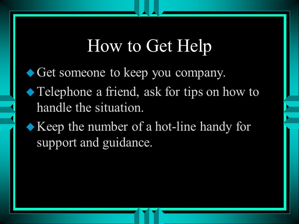 How to Get Help Get someone to keep you company.