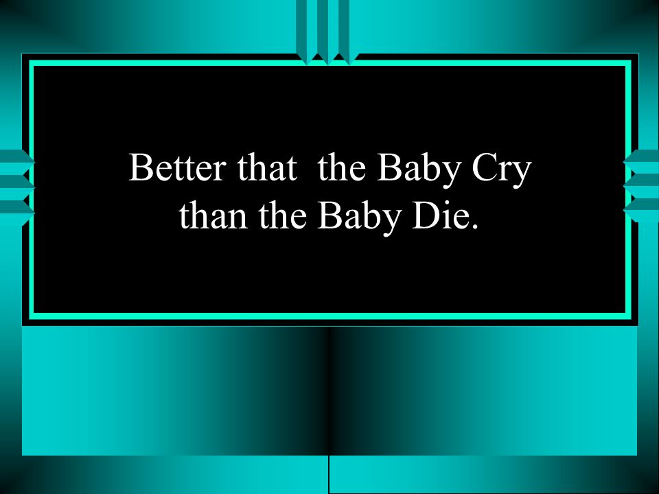 Better that the Baby Cry than the Baby Die.
