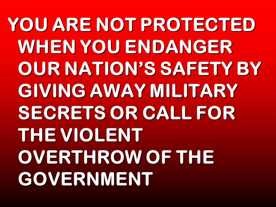 YOU ARE NOT PROTECTED WHEN YOU ENDANGER OUR NATION'S SAFETY BY GIVING AWAY MILITARY SECRETS OR CALL FOR THE VIOLENT OVERTHROW OF THE GOVERNMENT