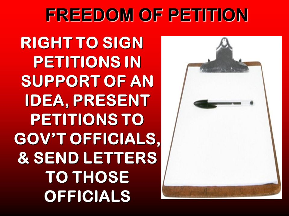 FREEDOM OF PETITION RIGHT TO SIGN PETITIONS IN SUPPORT OF AN IDEA, PRESENT PETITIONS TO GOV'T OFFICIALS, & SEND LETTERS TO THOSE OFFICIALS.