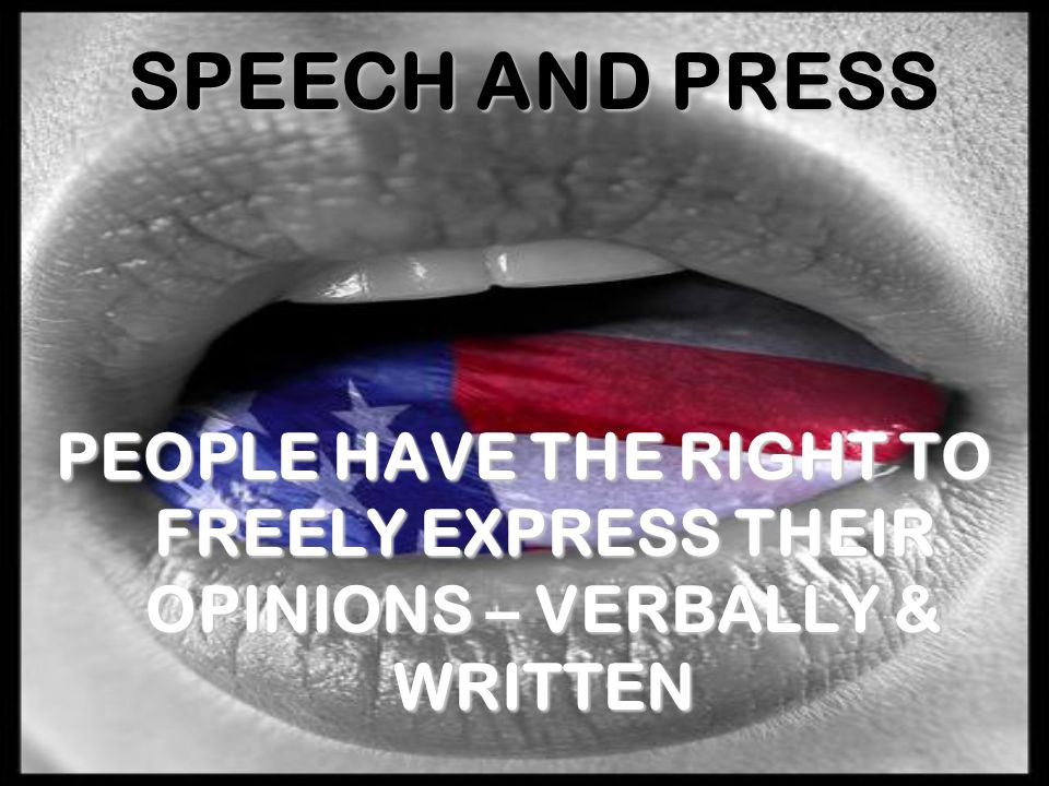 SPEECH AND PRESS PEOPLE HAVE THE RIGHT TO FREELY EXPRESS THEIR OPINIONS – VERBALLY & WRITTEN