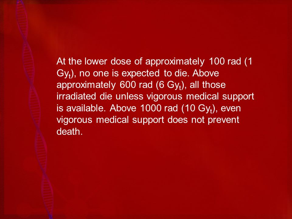 At the lower dose of approximately 100 rad (1 Gyt), no one is expected to die.