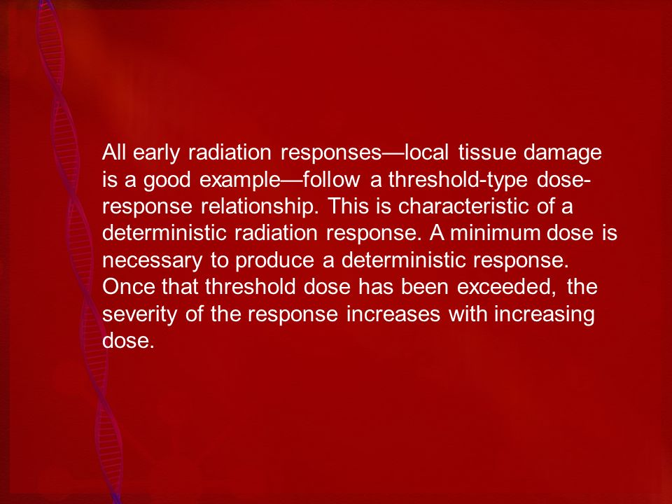All early radiation responses—local tissue damage is a good example—follow a threshold-type dose-response relationship.