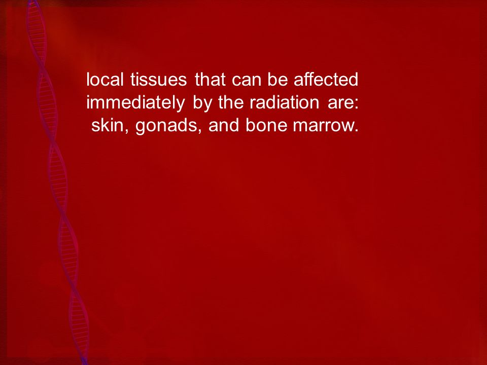 local tissues that can be affected immediately by the radiation are: