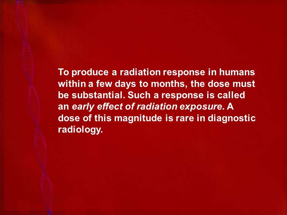 To produce a radiation response in humans within a few days to months, the dose must be substantial.