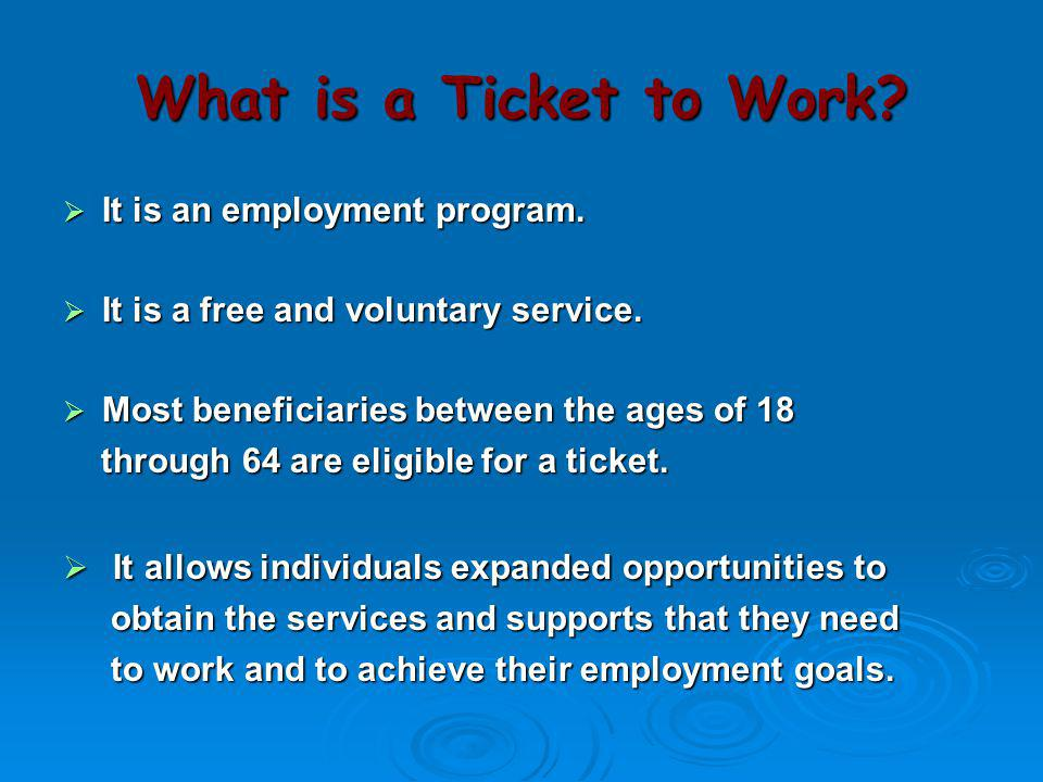 What is a Ticket to Work It is an employment program. It is a free and voluntary service. Most beneficiaries between the ages of 18.