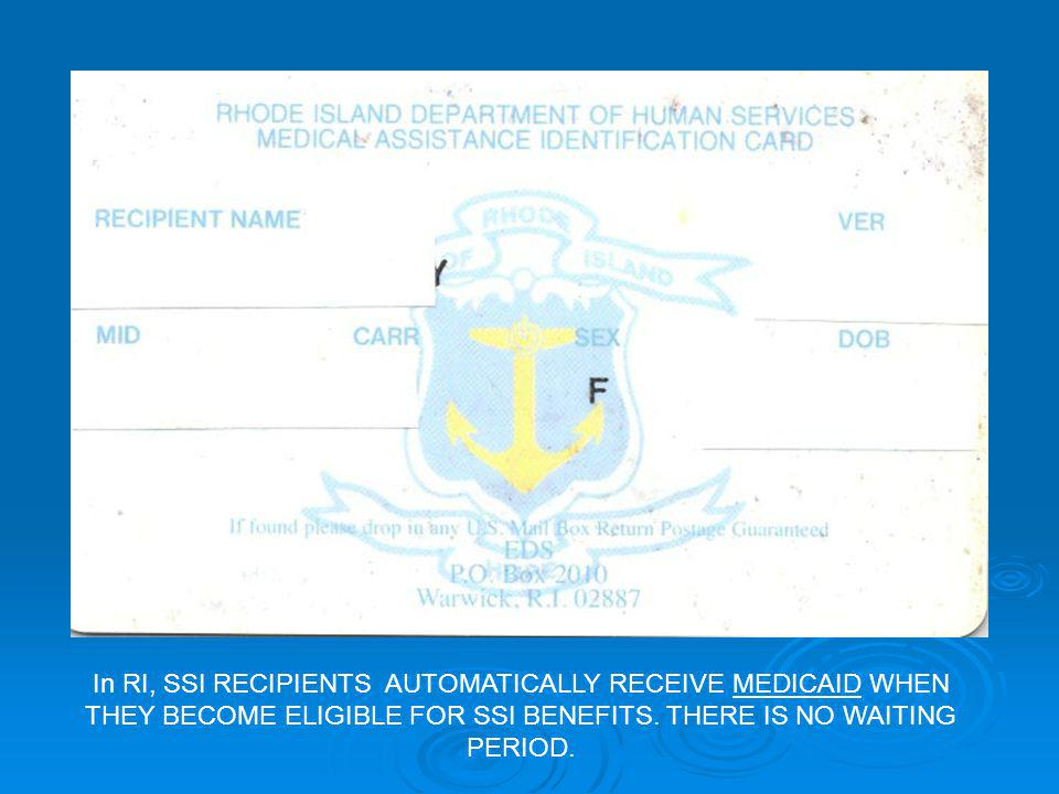 In RI, SSI RECIPIENTS AUTOMATICALLY RECEIVE MEDICAID WHEN THEY BECOME ELIGIBLE FOR SSI BENEFITS.