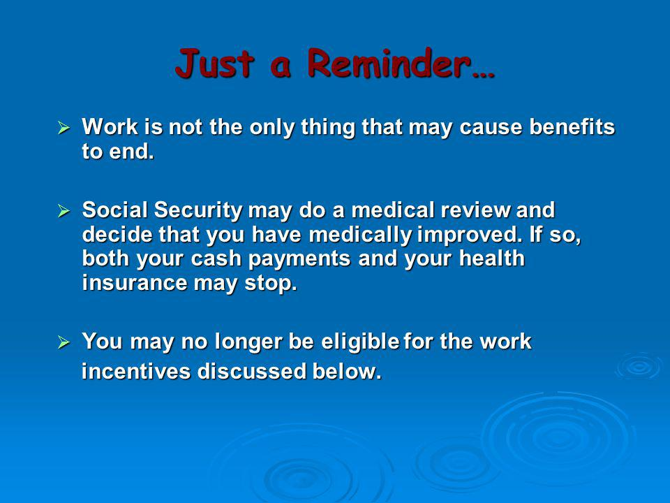 Just a Reminder… Work is not the only thing that may cause benefits to end.