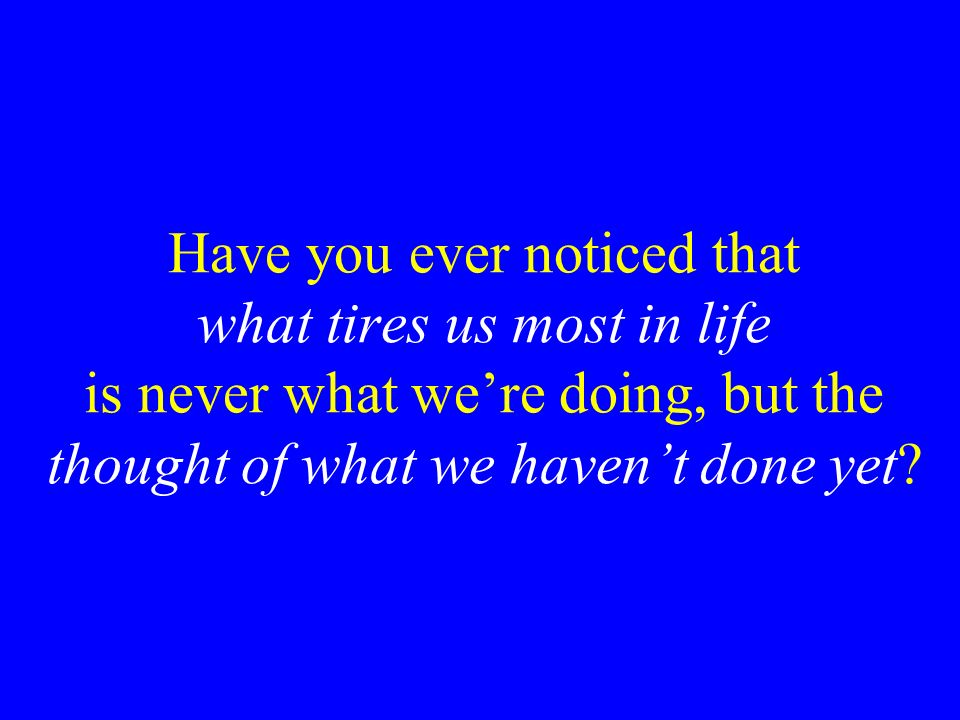Have you ever noticed that what tires us most in life is never what we're doing, but the thought of what we haven't done yet