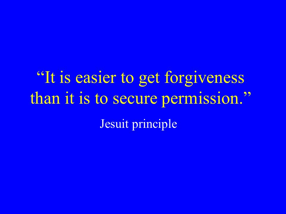 It is easier to get forgiveness than it is to secure permission.