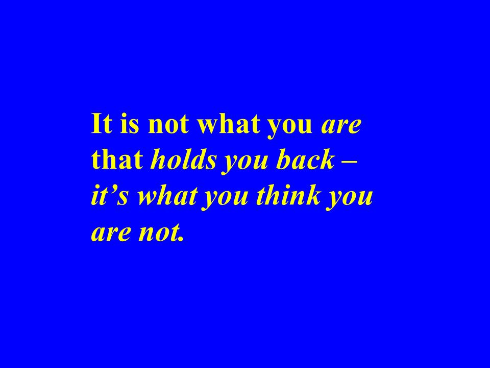 It is not what you are that holds you back – it's what you think you are not.