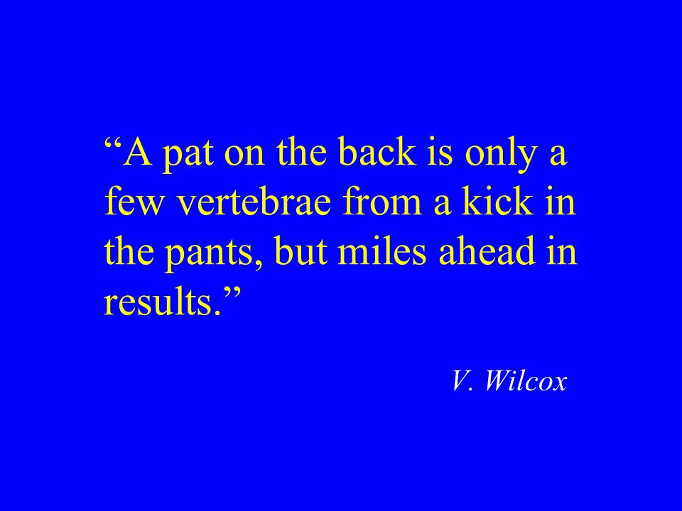 A pat on the back is only a few vertebrae from a kick in the pants, but miles ahead in results.