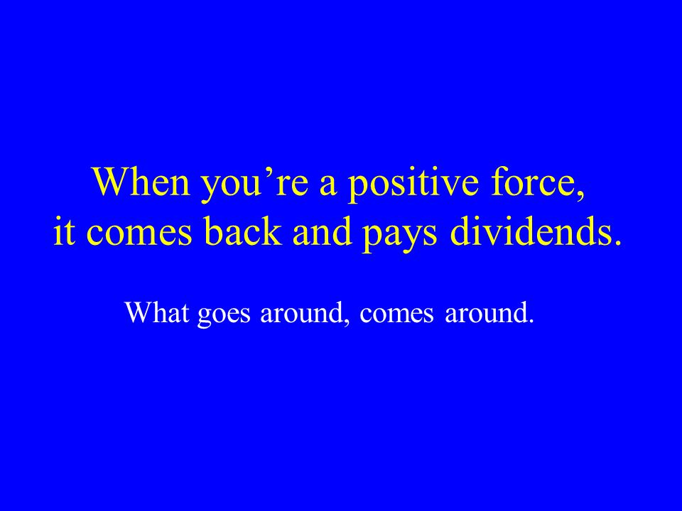 When you're a positive force, it comes back and pays dividends.