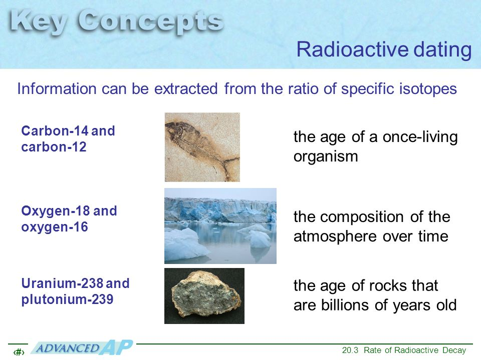 Radioactive dating Information can be extracted from the ratio of specific isotopes. Carbon-14 and carbon-12.