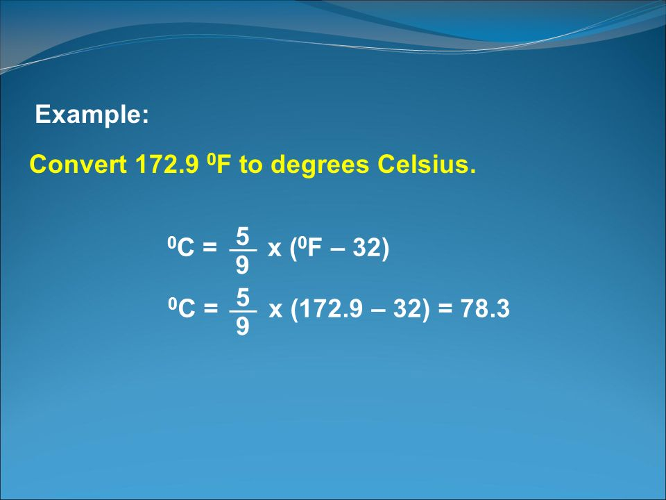 Example: Convert 172.9 0F to degrees Celsius. 0C = x (0F – 32) 9. 5. 0C = x (172.9 – 32) = 78.3.