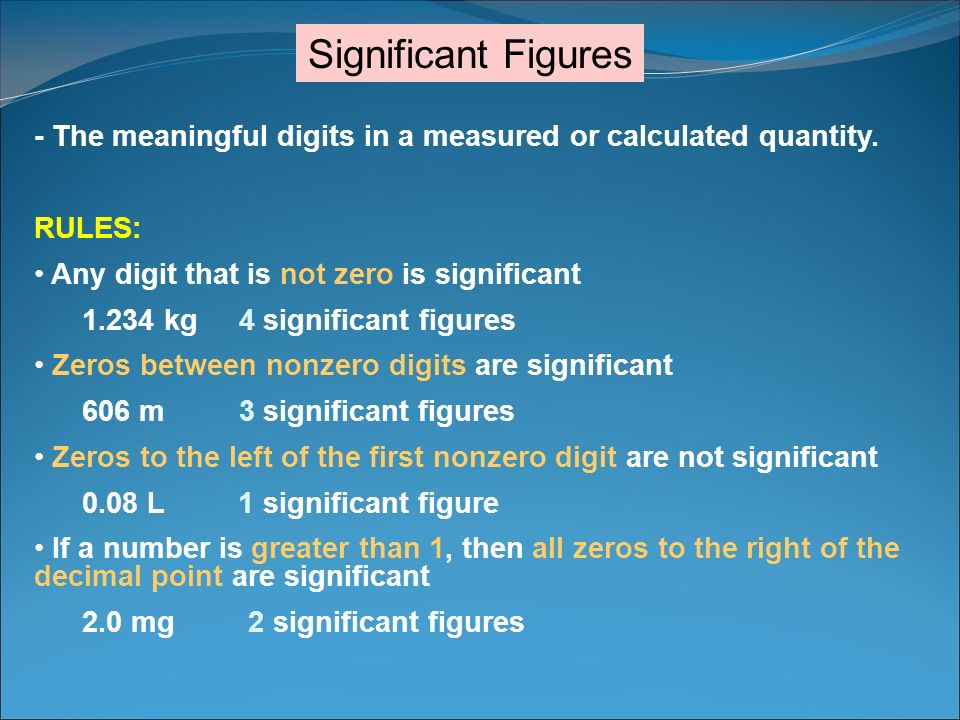 Significant Figures - The meaningful digits in a measured or calculated quantity. RULES: Any digit that is not zero is significant.