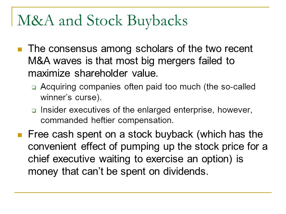 M&A and Stock Buybacks The consensus among scholars of the two recent M&A waves is that most big mergers failed to maximize shareholder value.