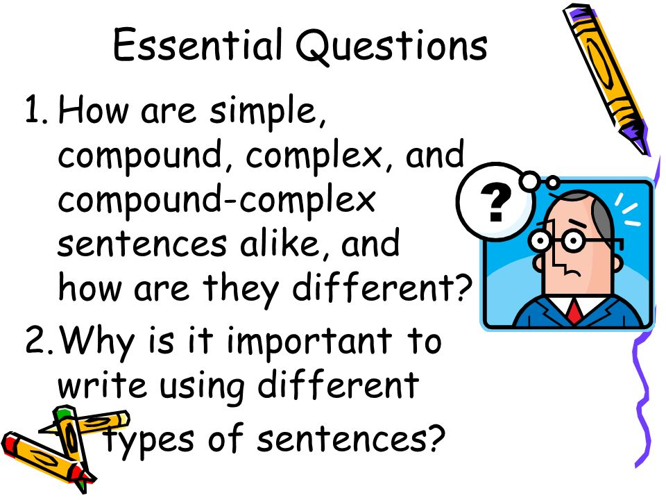 Essential Questions How are simple, compound, complex, and compound-complex sentences alike, and how are they different