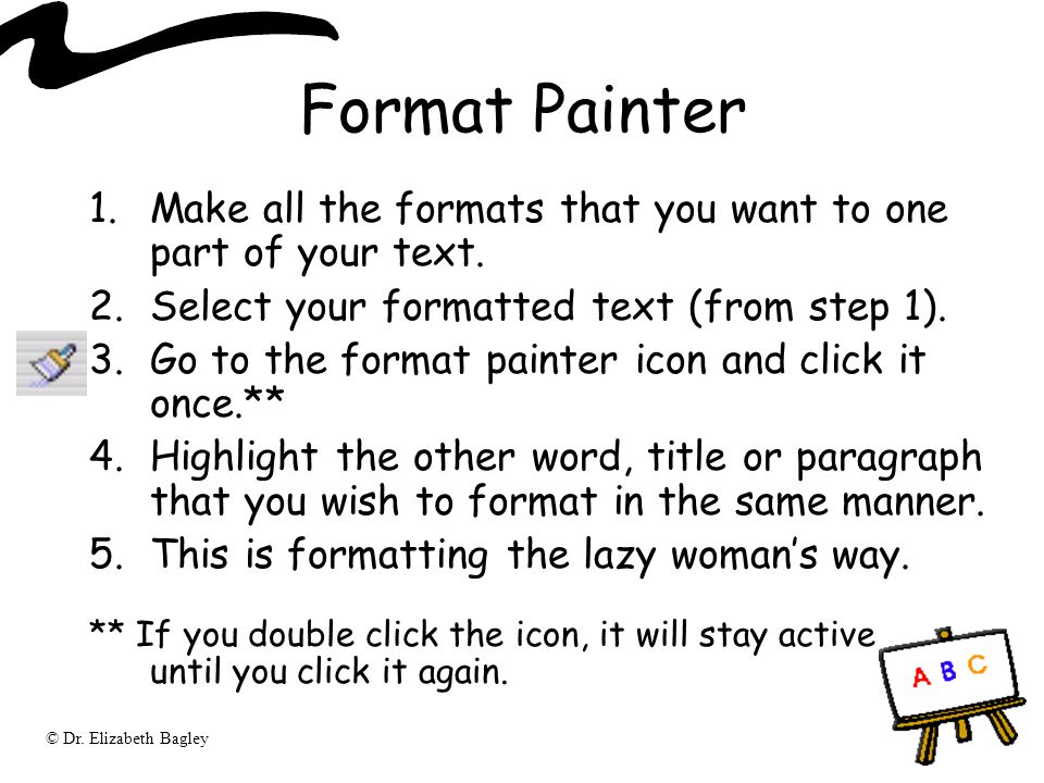 Format Painter Make all the formats that you want to one part of your text. Select your formatted text (from step 1).