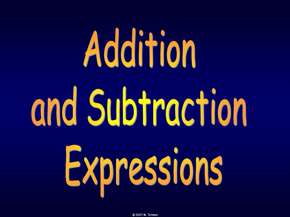 Addition and Subtraction Expressions © 2007 M. Tallman