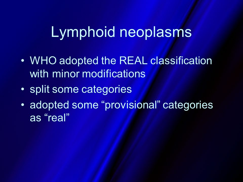 Lymphoid neoplasms WHO adopted the REAL classification with minor modifications. split some categories.