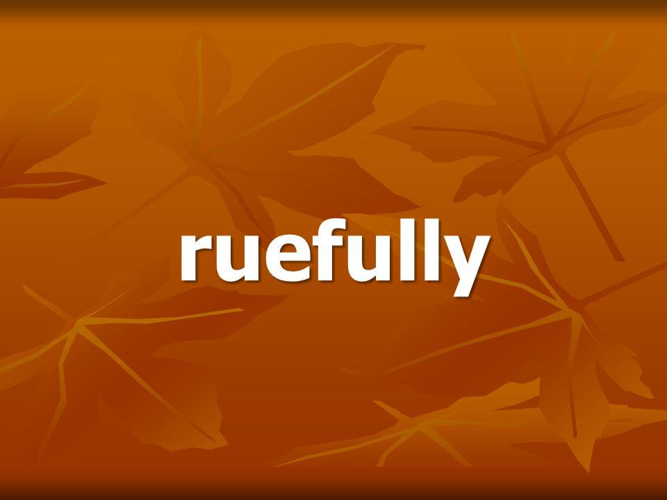 ruefully