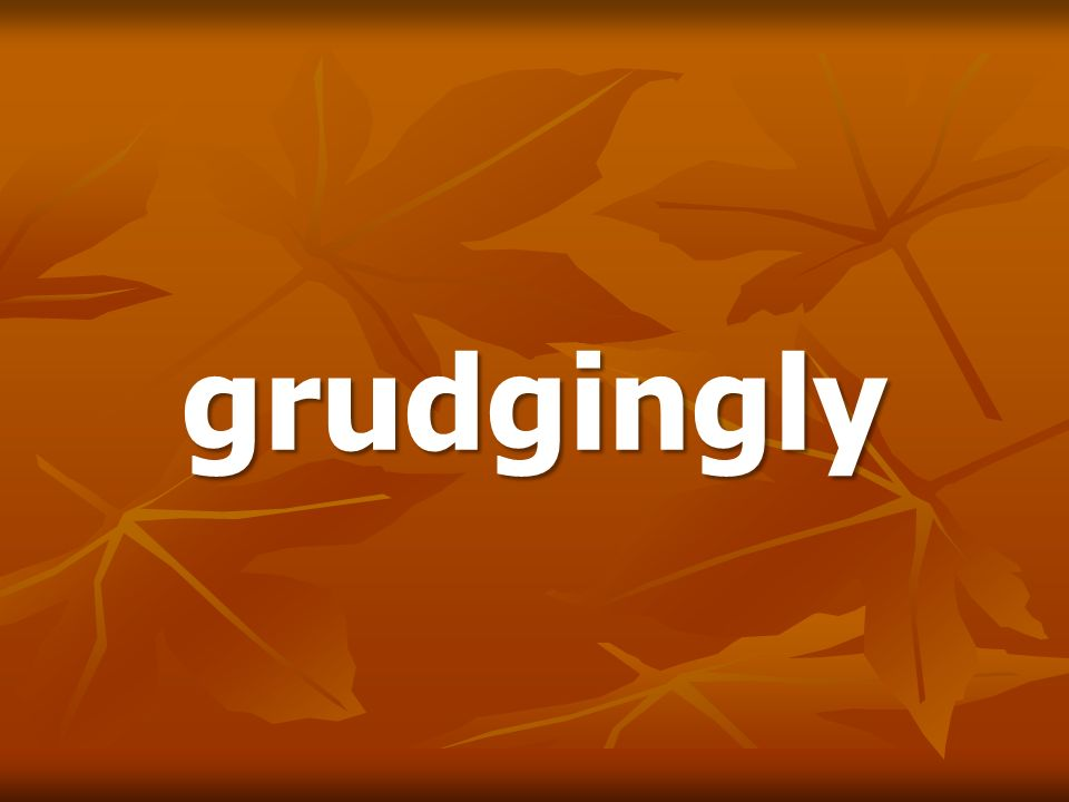 grudgingly