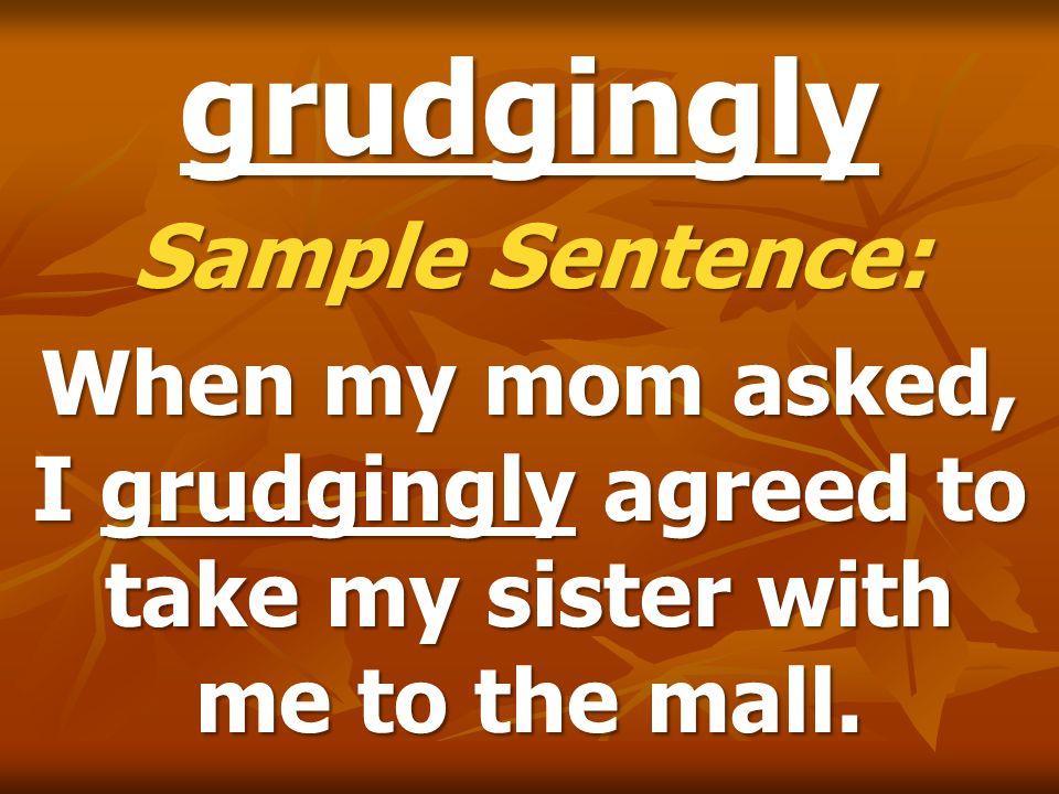 grudgingly Sample Sentence: