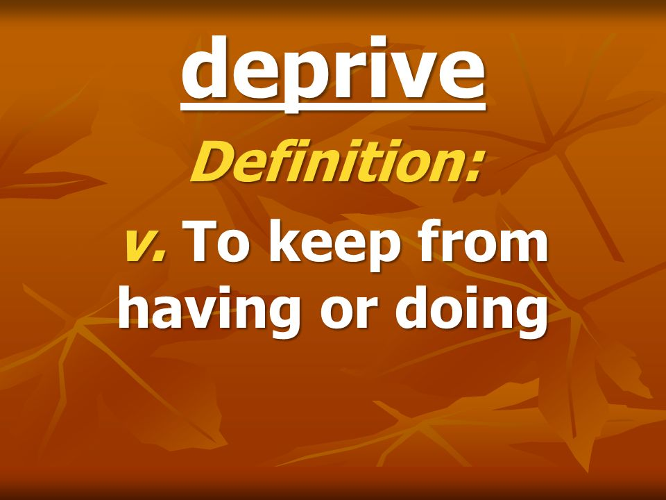 Definition: v. To keep from having or doing