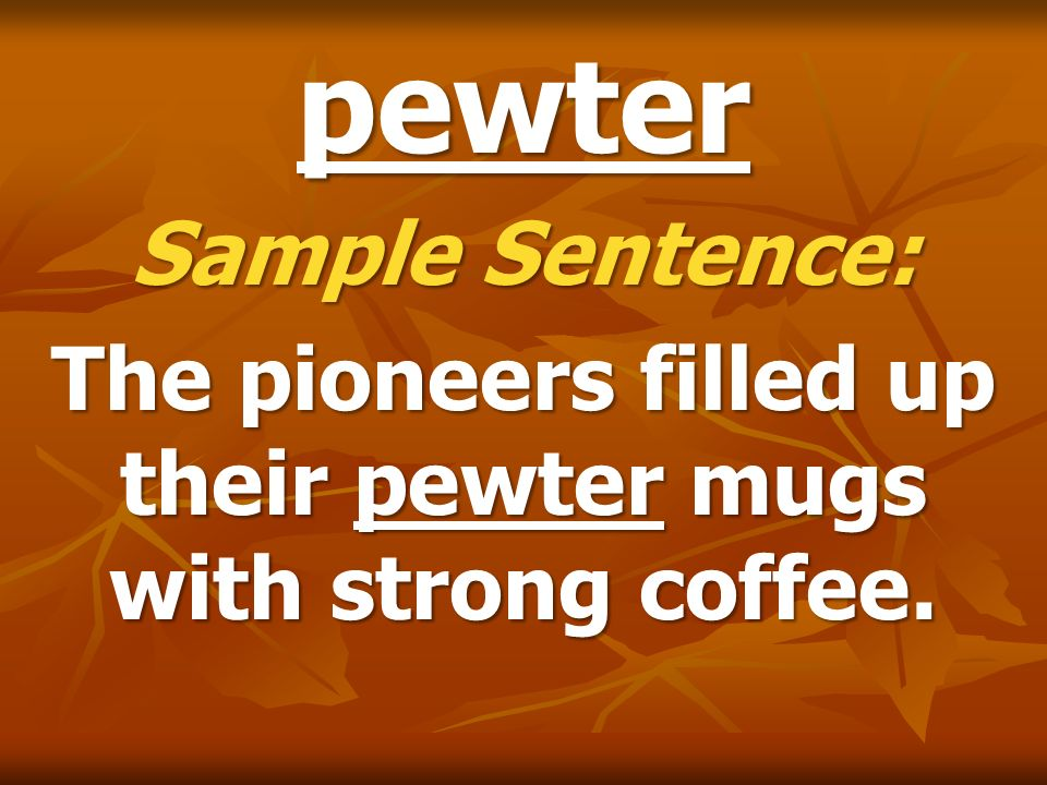 The pioneers filled up their pewter mugs with strong coffee.