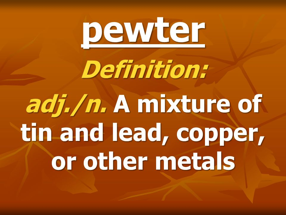 Definition: adj./n. A mixture of tin and lead, copper, or other metals