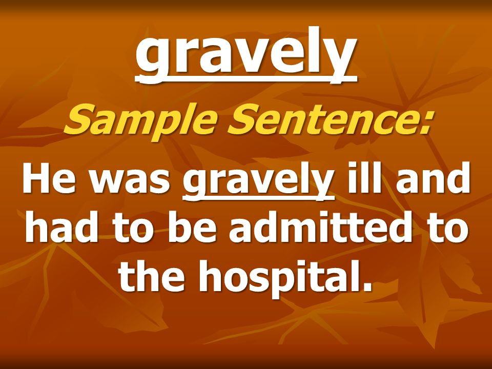 He was gravely ill and had to be admitted to the hospital.