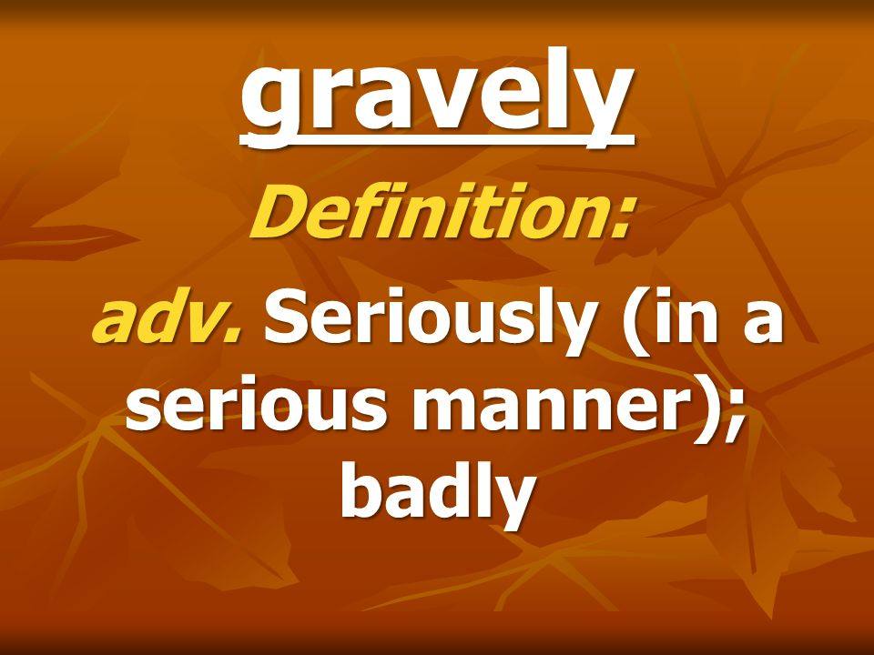Definition: adv. Seriously (in a serious manner); badly
