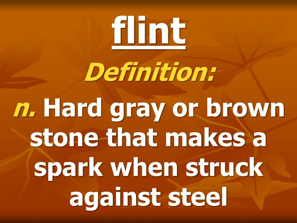 flint Definition: n. Hard gray or brown stone that makes a spark when struck against steel
